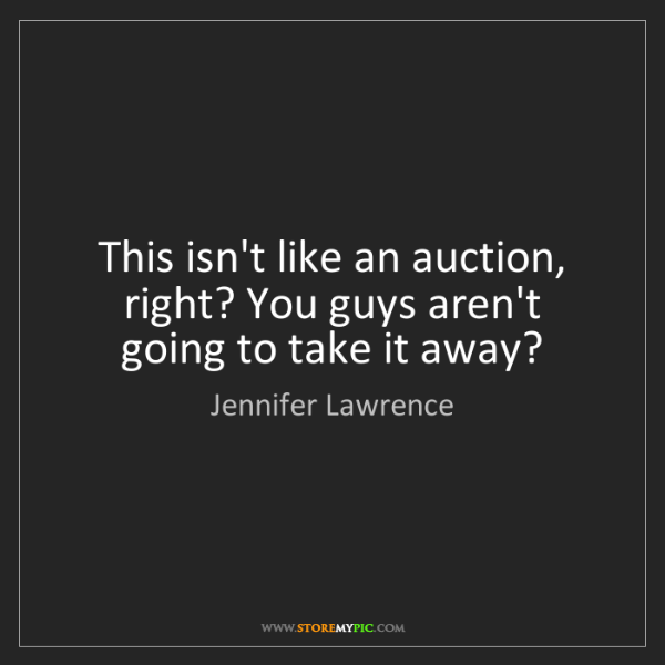 Jennifer Lawrence: This isn't like an auction, right? You guys aren't going...