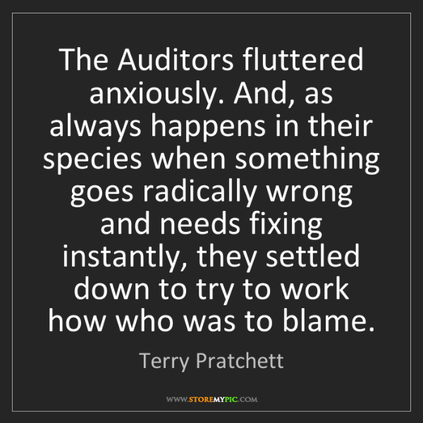 Terry Pratchett: The Auditors fluttered anxiously. And, as always happens...