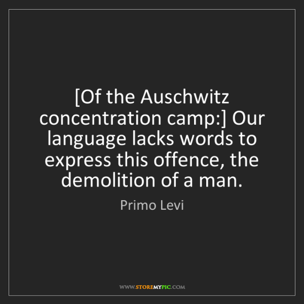 Primo Levi: [Of the Auschwitz concentration camp:] Our language lacks...