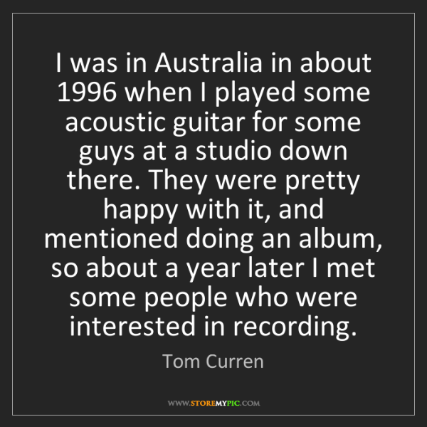 Tom Curren: I was in Australia in about 1996 when I played some acoustic...