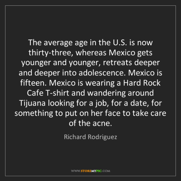 Richard Rodriguez: The average age in the U.S. is now thirty-three, whereas...