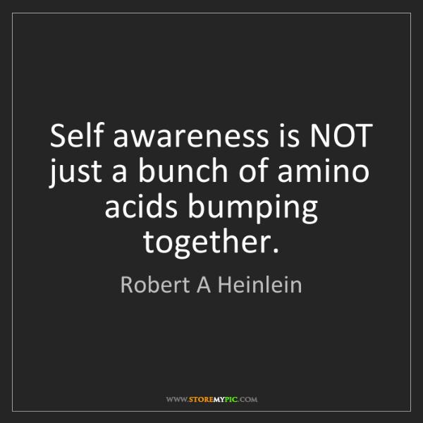 Robert A Heinlein: Self awareness is NOT just a bunch of amino acids bumping...