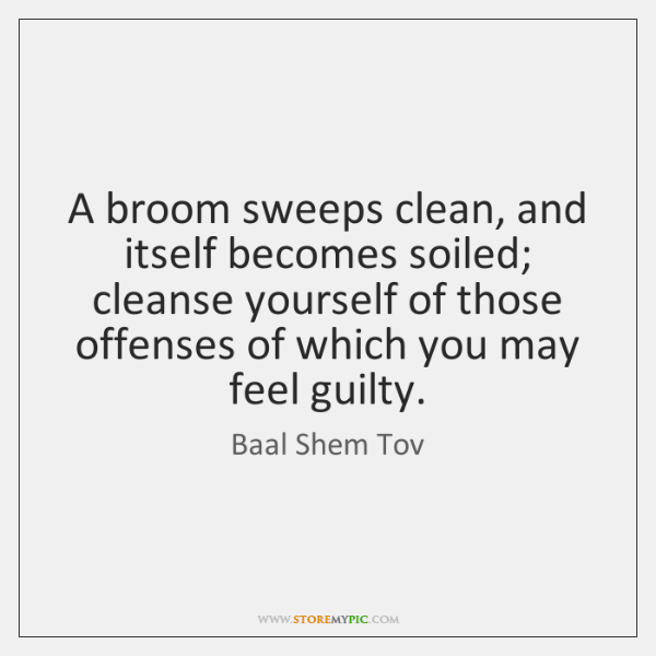 A broom sweeps clean, and itself becomes soiled; cleanse yourself of those ...