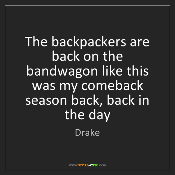 Drake: The backpackers are back on the bandwagon like this was...
