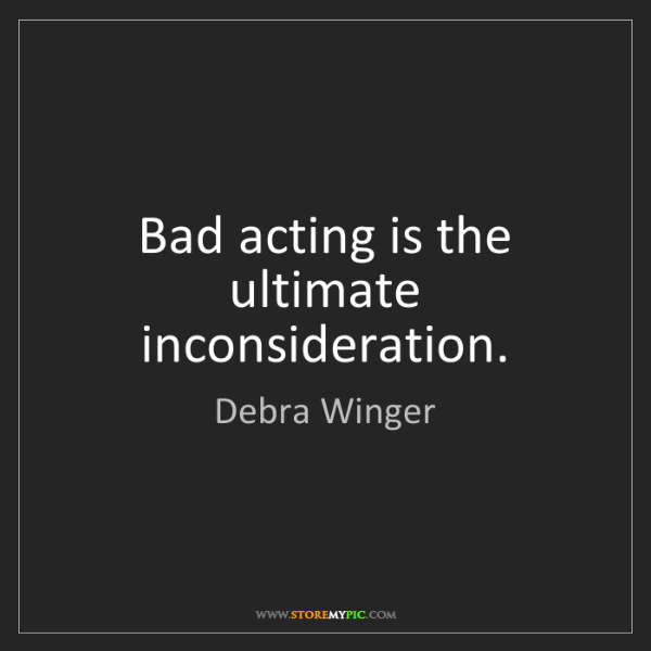 Debra Winger: Bad acting is the ultimate inconsideration.
