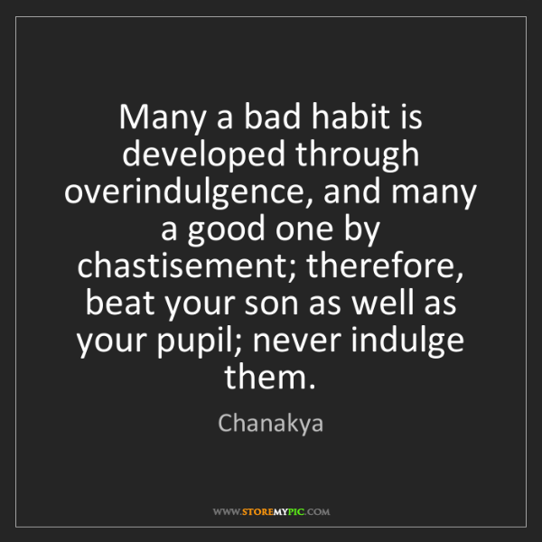 Chanakya: Many a bad habit is developed through overindulgence,...