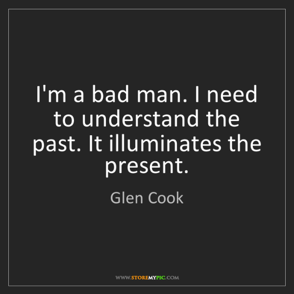 Glen Cook: I'm a bad man. I need to understand the past. It illuminates...