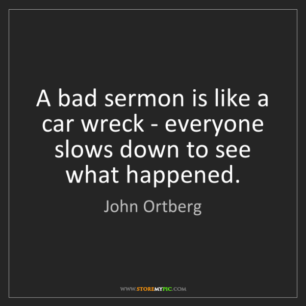 John Ortberg: A bad sermon is like a car wreck - everyone slows down...