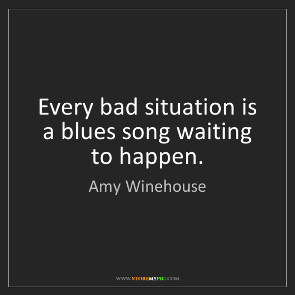 Amy Winehouse: Every bad situation is a blues song waiting to happen.