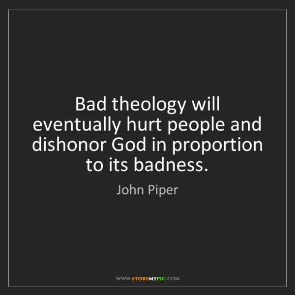 John Piper: Bad theology will eventually hurt people and dishonor...