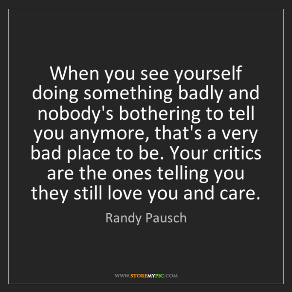 Randy Pausch: When you see yourself doing something badly and nobody's...