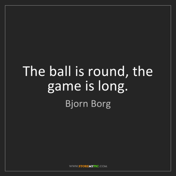 Bjorn Borg: The ball is round, the game is long.