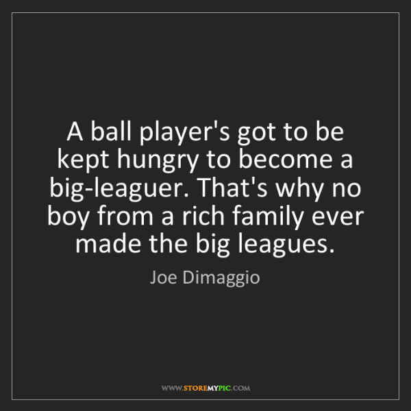 Joe Dimaggio: A ball player's got to be kept hungry to become a big-leaguer....