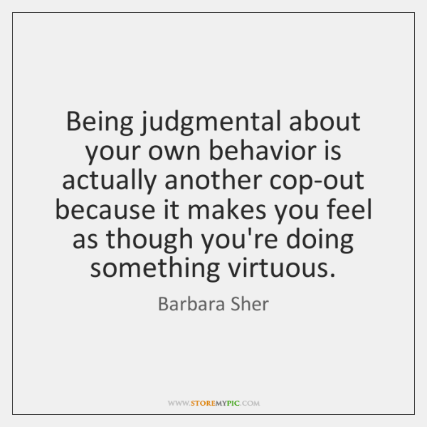 Being judgmental about your own behavior is actually another cop-out because it ...