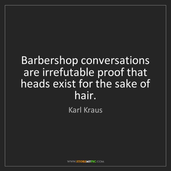 Karl Kraus: Barbershop conversations are irrefutable proof that heads...