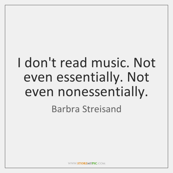 I don't read music. Not even essentially. Not even nonessentially.