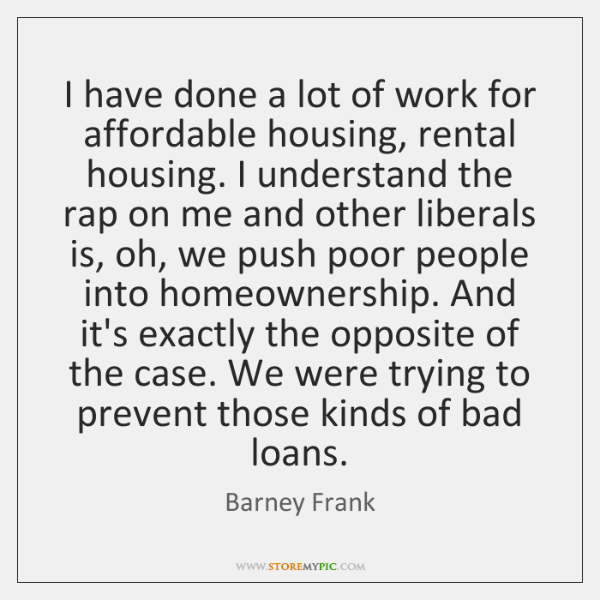 I have done a lot of work for affordable housing, rental housing. ...