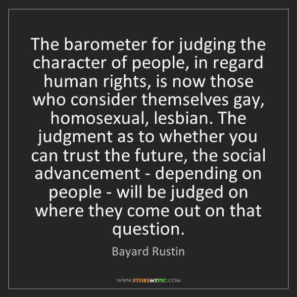 Bayard Rustin: The barometer for judging the character of people, in...