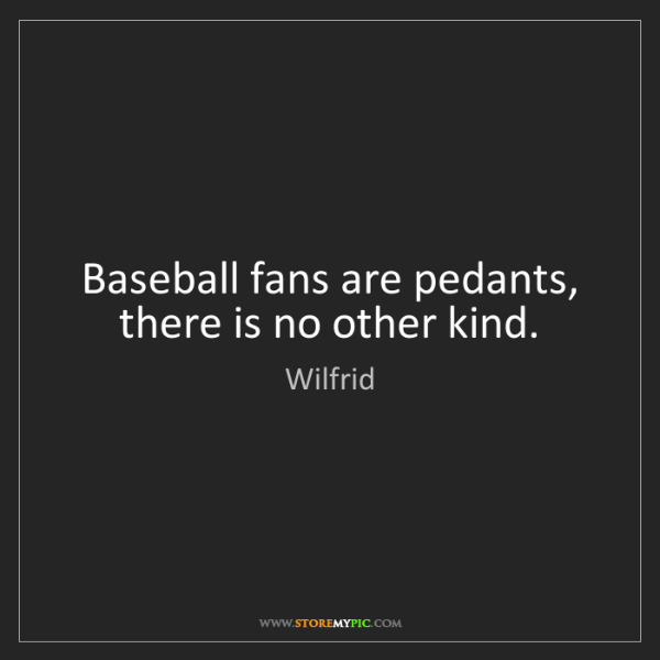 Wilfrid: Baseball fans are pedants, there is no other kind.