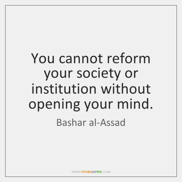 You cannot reform your society or institution without opening your mind.