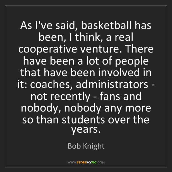 Bob Knight: As I've said, basketball has been, I think, a real cooperative...