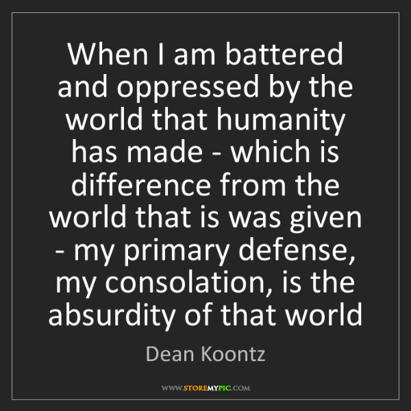 Dean Koontz: When I am battered and oppressed by the world that humanity...