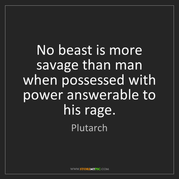 Plutarch: No beast is more savage than man when possessed with...