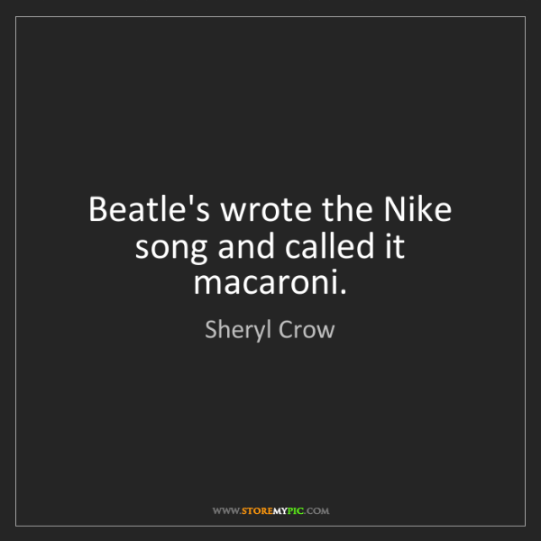Sheryl Crow: Beatle's wrote the Nike song and called it macaroni.