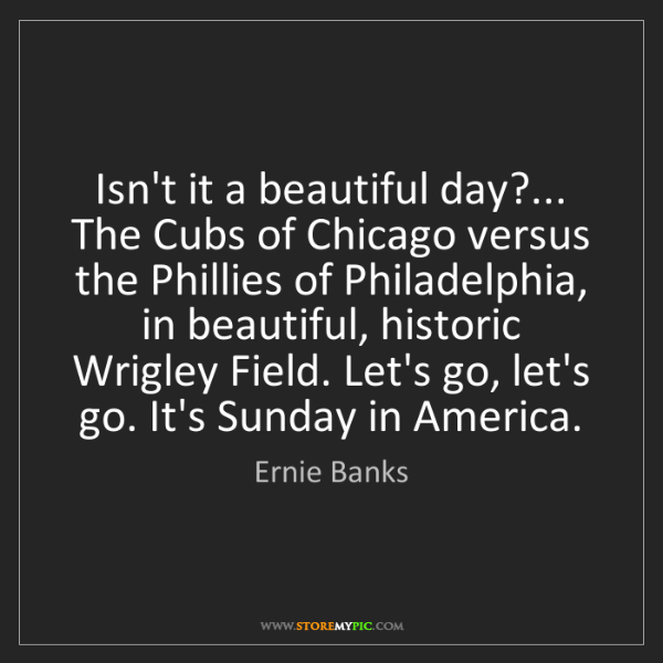 Ernie Banks: Isn't it a beautiful day?... The Cubs of Chicago versus...