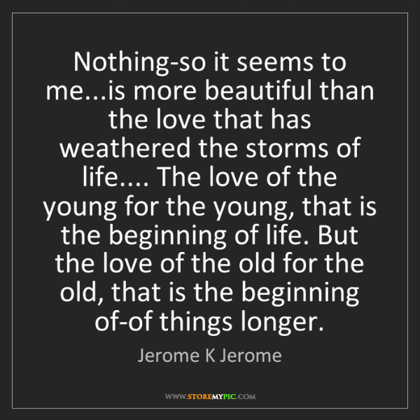 Jerome K Jerome: Nothing-so it seems to me...is more beautiful than the...