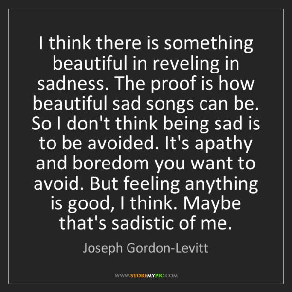Joseph Gordon-Levitt: I think there is something beautiful in reveling in sadness....