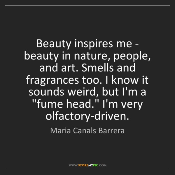 Maria Canals Barrera: Beauty inspires me - beauty in nature, people, and art....