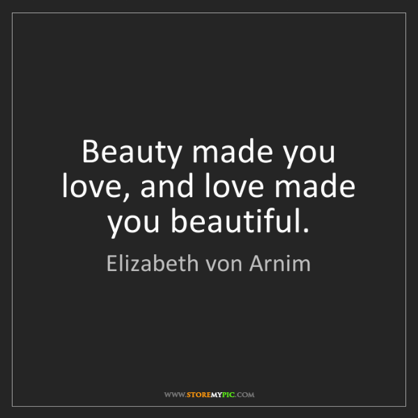 Elizabeth von Arnim: Beauty made you love, and love made you beautiful.