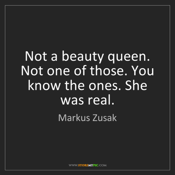 Markus Zusak: Not a beauty queen. Not one of those. You know the ones....