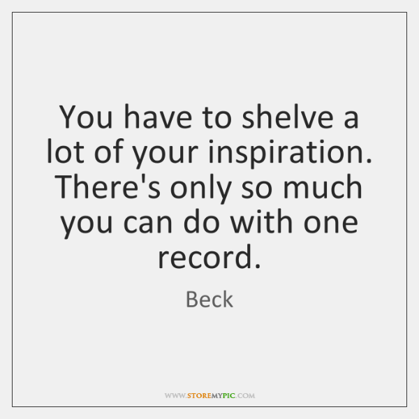 You have to shelve a lot of your inspiration. There's only so ...