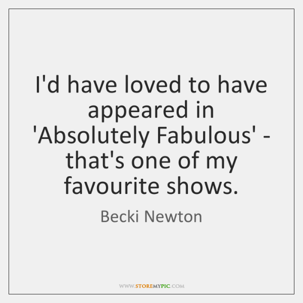 I'd have loved to have appeared in 'Absolutely Fabulous' - that's one ...