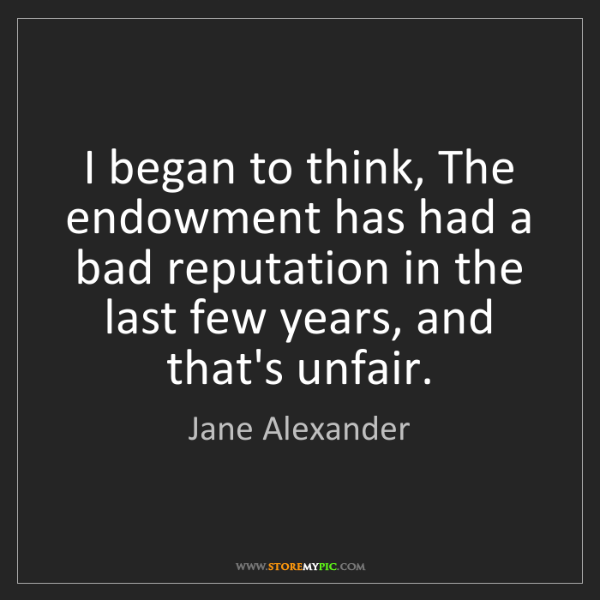 Jane Alexander: I began to think, The endowment has had a bad reputation...