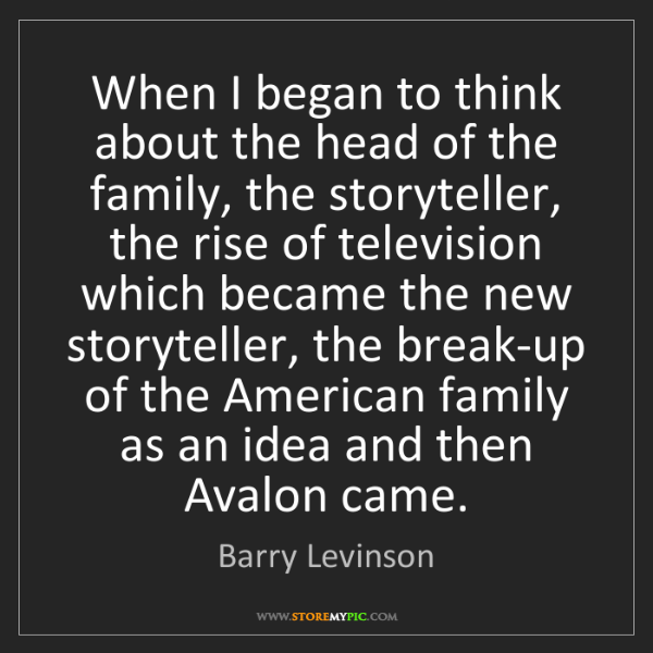 Barry Levinson: When I began to think about the head of the family, the...