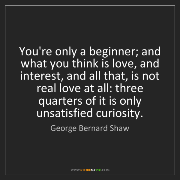 George Bernard Shaw: You're only a beginner; and what you think is love, and...