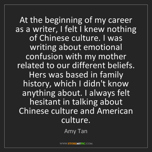 Amy Tan: At the beginning of my career as a writer, I felt I knew...