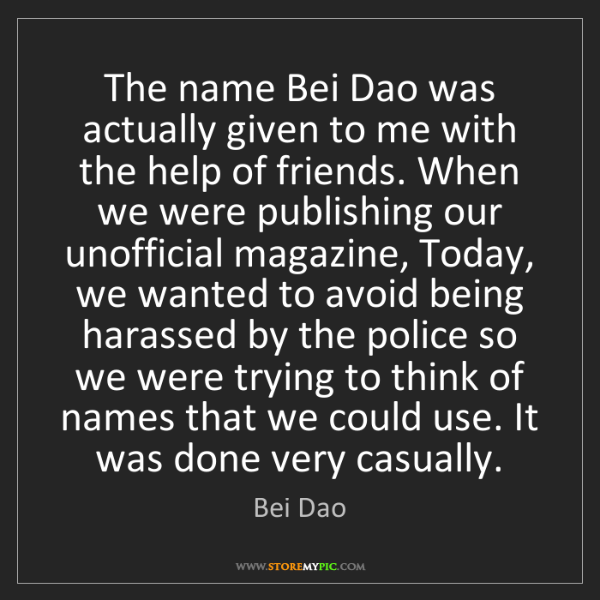 Bei Dao: The name Bei Dao was actually given to me with the help...