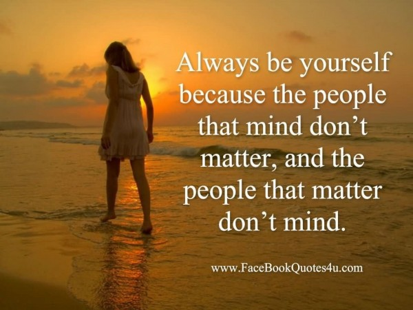 Always be yourself because the people that mind dont matter