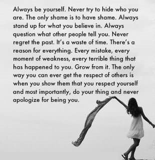 Always be yourself never try to hide who you are the only shame is to have sham