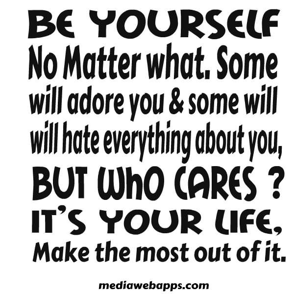 Be yourself no matter what some will adore you some will hate everything about