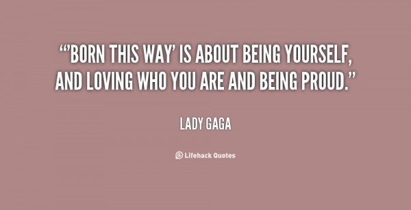 Born this way is about being yourself and loving who you are and being proud