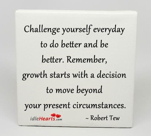 Challenge yourself everyday to do better and be better remember growth starts w
