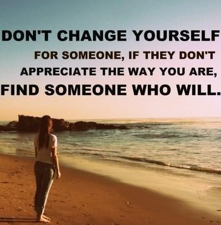 Dont change yourself for someone if they dont appreciate the way you are find s