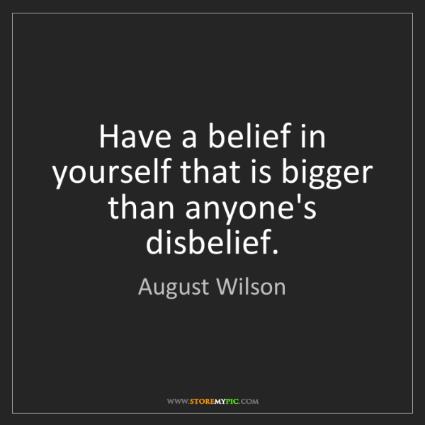 August Wilson: Have a belief in yourself that is bigger than anyone's...