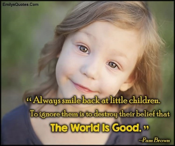 Always smile back at little children to ignore them is to destroy their belief