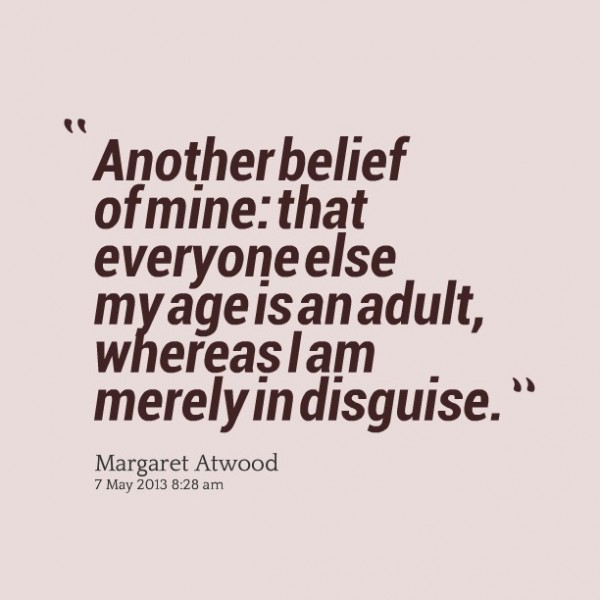 Another belief of mine that everyone else my age is an adult whereas i am merely in dis
